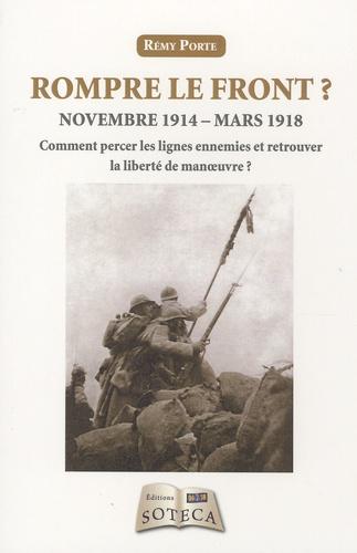 Rémy Porte - Rompre le front ? - Novembre 1914-mars 1918 : Comment percer les lignes ennemies et retrouver la liberté de manoeuvre ?.