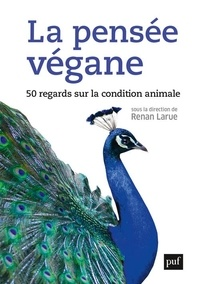 Renan Larue - La pensée végane - 50 regards sur la condition animale.
