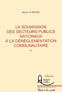 Renan Le Mestre - La soumission des secteurs publics nationaux à la dérèglementation communautaire.