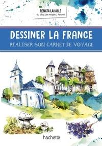 Renata Lahalle - Dessiner la France - Réaliser son carnet de voyage.