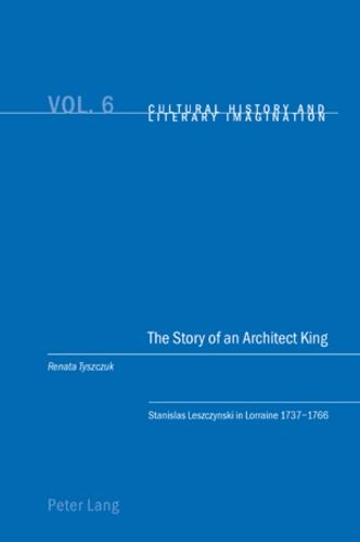 Renata Tyszczuk - The Story of an Architect King - Stanislas Leszczynski in Lorraine 1737-1766.