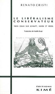 Renato Cristi - Le libéralisme conservateur - Trois essais sur Schmitt, Hayek et Hegel.