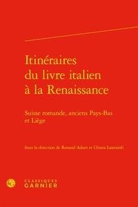 Renaud Adam et Chiara Lastraioli - Itinéraires du livre italien à la Renaissance - Suisse romande, anciens Pays-Bas et Liège.