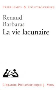 Renaud Barbaras - La vie lacunaire.