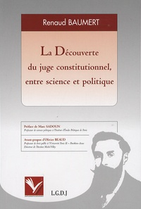 Renaud Baumert - La Découverte du juge constitutionnel, entre science et politique - Les controverses doctrinales sur le contrôle de la constitutionnalité des lois dans la République française et allemande de l'entre-deux-guerres.