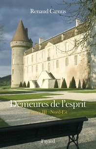 Renaud Camus - Demeures de l'esprit - France Tome 3, Nord-Est.