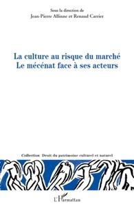 Renaud Carrier et Jean-Pierre Allinne - La culture au risque du marché Le mécénat face à ses acteurs.