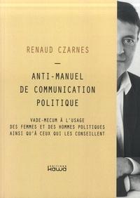 Renaud Czarnes - Anti-manuel de communication politique - Vade mecum à l'usage des femmes et des hommes politiques ainsi qu'à ceux qui les conseillent.