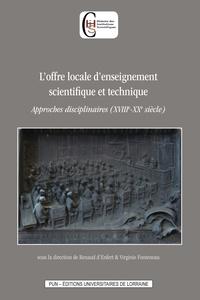 Renaud d' Enfert et Virginie Fonteneau - L'offre locale d'enseignement scientifique et technique - Approches disciplinaires (XVIIIe-XXe siècle).