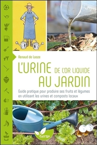 Renaud de Looze - L'urine, de l'or liquide au jardin - Guide pratique pour produire ses fruits et légumes.