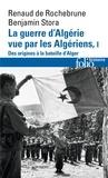 Renaud de Rochebrune et Benjamin Stora - La guerre d'Algérie vue par les Algériens - Tome 1, Le temps des armes. Des origines à la bataille d'Alger.