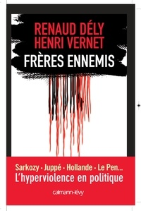 Renaud Dély - Frères ennemis - L'Hyperviolence en politique.