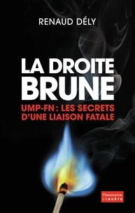Renaud Dély - La droite brune - UMP-FN : Les secrets d'une liaison fatale.