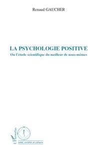 Renaud Gaucher - La psychologie positive - Ou l'étude scientifique du meilleur de nous-mêmes.