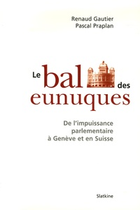 Renaud Gautier et Pascal Praplan - Le bal des eunuques - De l'impuissance parlementaire à Genève et en Suisse.