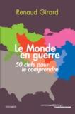 Renaud Girard - Le monde en guerre - 50 clefs pour le comprendre.