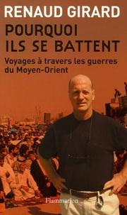 Renaud Girard - Pourquoi ils se battent - Voyages à travers les guerres du Moyen-Orient.