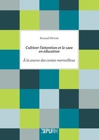 Cultiver l'attention et le care en éducation- A la source des contes merveilleux - Renaud Hétier |