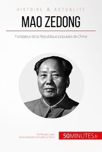 Renaud Juste et  50Minutes.fr - Grandes Personnalités  : Mao Zedong - Fondateur de la République populaire de Chine.
