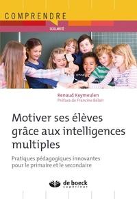 Renaud Keymeulen - Motiver ses élèves grâce aux intelligences multiples - Pratiques pédagogiques innovantes pour le primaire et le secondaire.