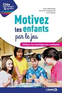 Renaud Keymeulen et Michel Van Langendonckt - Motivez les enfants par le jeu - Utilisez les intelligences multiples.