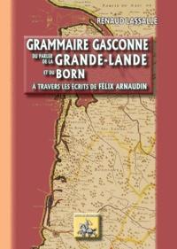 Renaud Lassalle - Grammaire gasconne du parler de la Grande-Lande et du Born au travers des écrits de Félix Arnaudin.