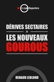 Renaud Leblond - Dérives sectaires - Les nouveaux gourous.