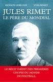 Renaud Leblond et Yves RIMET - Jules Rimet, le père du Mondial.