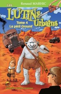 Renaud Marhic - Les lutins urbains Tome 4 : Le péril Groumf.