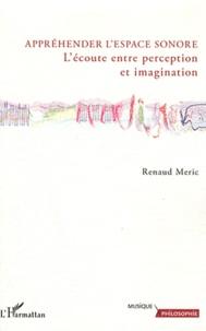 Renaud Meric - Appréhender l'espace sonore - L'écoute entre perception et imagination.