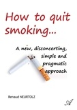Renaud Neurtolz - How to quit smoking... - A new, disconcerting, simple and pragmatic approach.