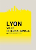 Renaud Payre - Lyon, ville internationale - La métropole lyonnaise à l'assaut de la scène internationale, 1914-2013.