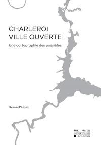 Renaud Pleitinx - Charleroi, ville ouverte - Une cartographie des possibles.