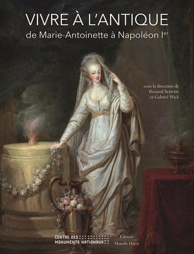 Renaud Serrette et Gabriel Wick - Vivre à l'antique - De Marie-Antoinette à Napoléon Ier.