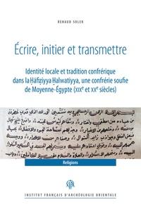 Renaud Soler - Ecrire, initier et transmettre - Identité locale et tradition confrérique dans la Hāfiziyya Halwatiyya, une confrérie soufie de Moyenne-Egypte (XIXe et XXe siècles).