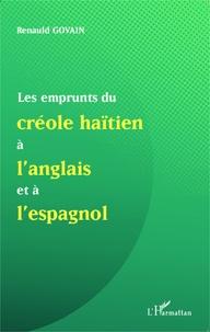 Les emprunts du créole haïtien à l'anglais et à l'espagnol- Suivi de Une analyse de mots créoles formés à partir du suffixe anglais -mann et de la présence de l'anglais dans la nomination des ensembles musicaux - Renauld Govain |