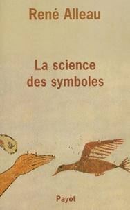 René Alleau - La science des symboles - Contribution à l'étude des principes et des méthodes de la symbolique générale.