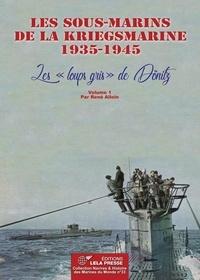 """René Alloin - Les sous-marins de la Kriegsmarine 1935-1945 - Les """"loups gris"""" de Dönitz (Volume 1)."""
