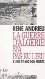 René Andrieu - La guerre d'Algérie n'a pas eu lieu - 8 ans et 600 000 morts.
