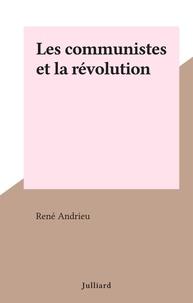 René Andrieu - Les communistes et la révolution.