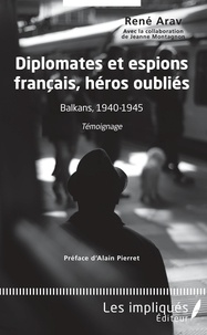 René Arav - Diplomates et espions français, héros oubliés - Balkans, 1940-1945 : Témoignage.