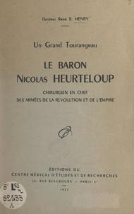 René B. Henry - Un grand Tourangeau, le baron Nicolas Heurteloup - Chirurgien en chef des armées de la Révolution et de l'Empire.
