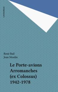 René Bail et Jean Moulin - Le Porte-avions Arromanches (ex Colossus) 1942-1978.