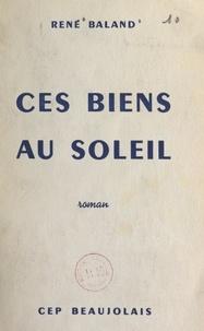René Baland - Ces biens au soleil.