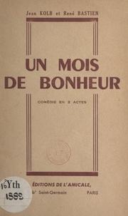 René Bastien et Jean Kolb - Un mois de bonheur - Comédie en 3 actes.