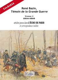 René Bazin - René Bazin, témoin de la Grande Guerre - Tome 1 (1914-1916) articles parus dans L'Echo de Paris et correspondance inédite.