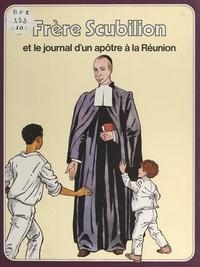 René Berthier et Jean Huscenot - Frère Scubilion - Et le journal d'un apôtre à la Réunion.