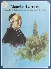 René Berthier et Pierre Dhombre - Maurice Garrigou - Témoin de la compassion de Dieu pour l'homme.