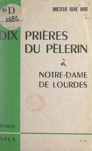 René Biot et Pierre Marie Gerlier - Dix prières du pèlerin à Notre-Dame de Lourdes.