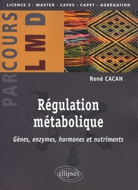 René Cacan - Régulation métabolique - Gènes, enzymes, hormones et nutriments.